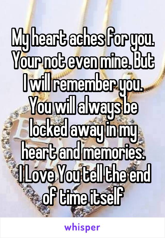 My heart aches for you. Your not even mine. But I will remember you. You will always be locked away in my heart and memories.  I Love You tell the end of time itself