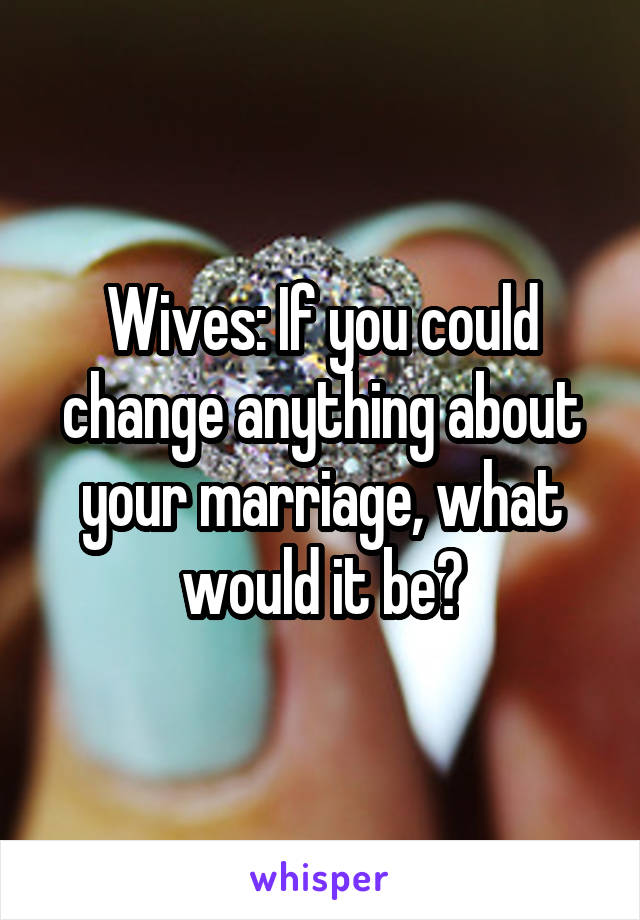 Wives: If you could change anything about your marriage, what would it be?