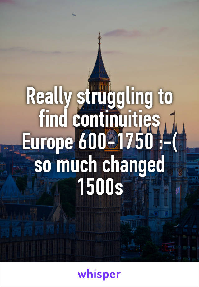 Really struggling to find continuities Europe 600-1750 :-( so much changed 1500s