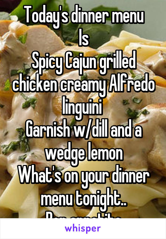Today's dinner menu Is Spicy Cajun grilled chicken creamy Alfredo linguini  Garnish w/dill and a wedge lemon What's on your dinner menu tonight.. Bon appetite