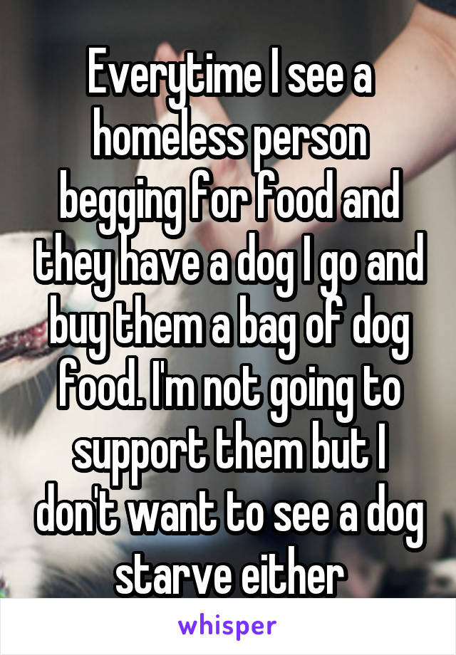 Everytime I see a homeless person begging for food and they have a dog I go and buy them a bag of dog food. I'm not going to support them but I don't want to see a dog starve either