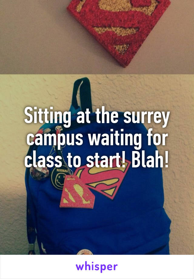 Sitting at the surrey campus waiting for class to start! Blah!