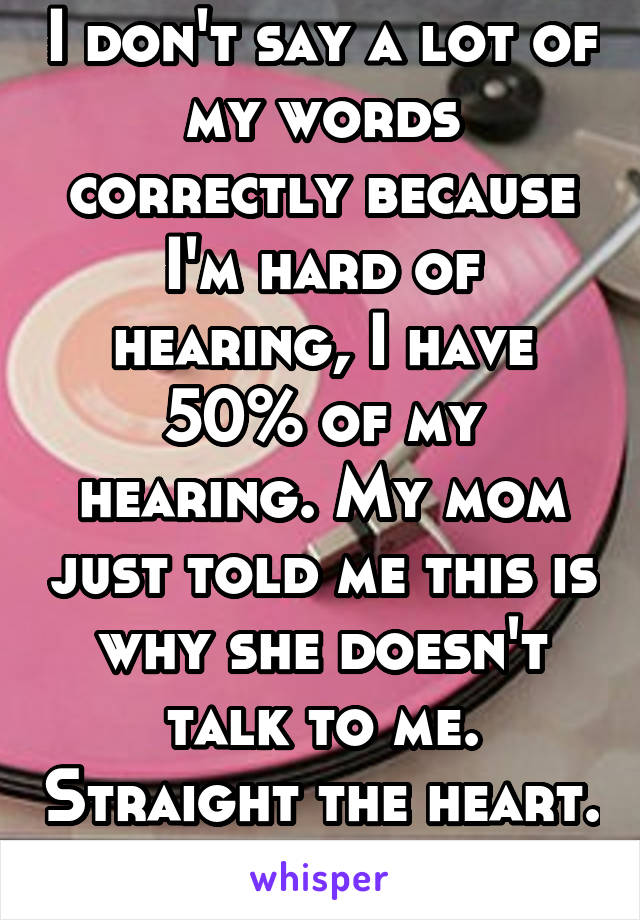 I don't say a lot of my words correctly because I'm hard of hearing, I have 50% of my hearing. My mom just told me this is why she doesn't talk to me. Straight the heart.