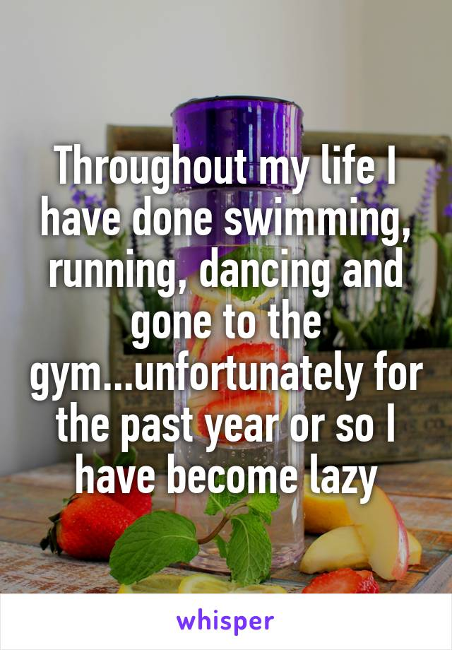Throughout my life I have done swimming, running, dancing and gone to the gym...unfortunately for the past year or so I have become lazy