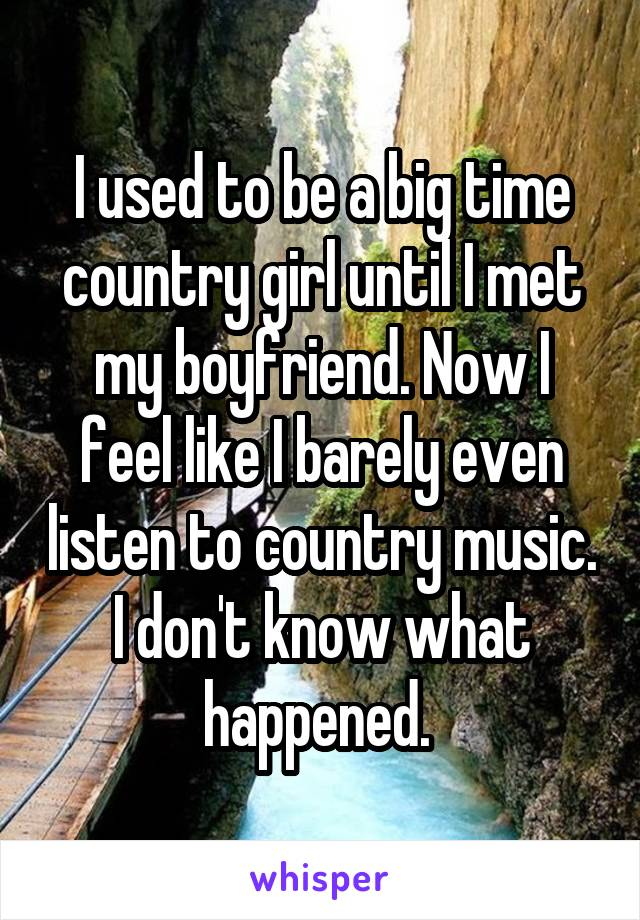 I used to be a big time country girl until I met my boyfriend. Now I feel like I barely even listen to country music. I don't know what happened.