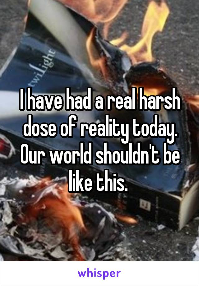 I have had a real harsh dose of reality today. Our world shouldn't be like this.
