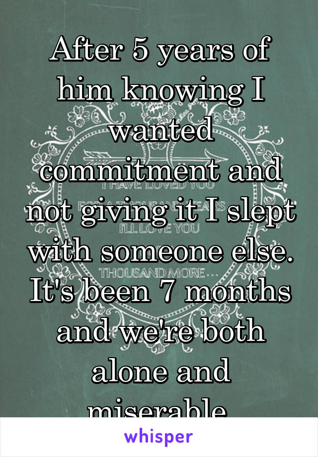 After 5 years of him knowing I wanted commitment and not giving it I slept with someone else. It's been 7 months and we're both alone and miserable.