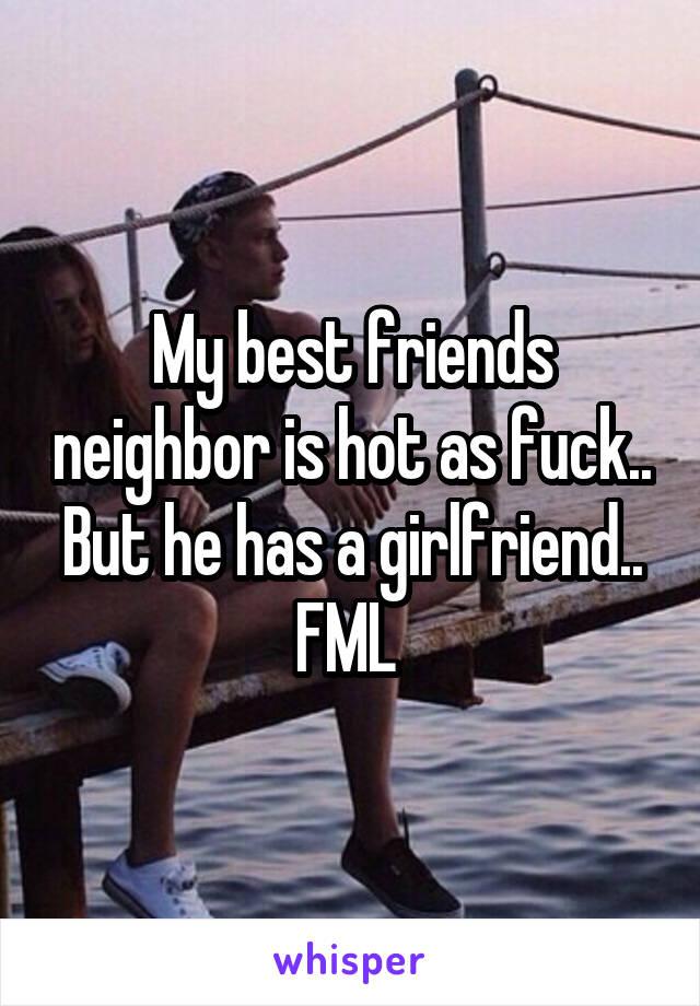 My best friends neighbor is hot as fuck.. But he has a girlfriend.. FML
