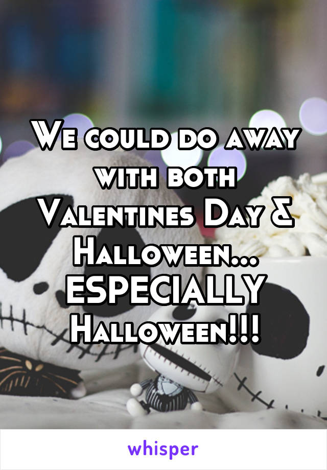 We could do away with both Valentines Day & Halloween... ESPECIALLY Halloween!!!