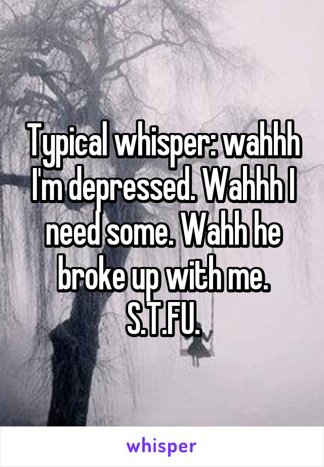 Typical whisper: wahhh I'm depressed. Wahhh I need some. Wahh he broke up with me. S.T.FU.