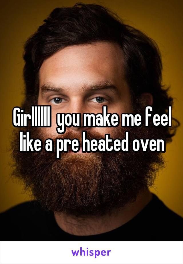 Girllllll  you make me feel like a pre heated oven