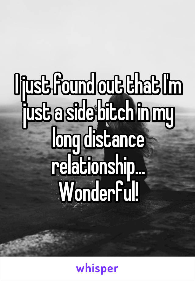 I just found out that I'm just a side bitch in my long distance relationship... Wonderful!