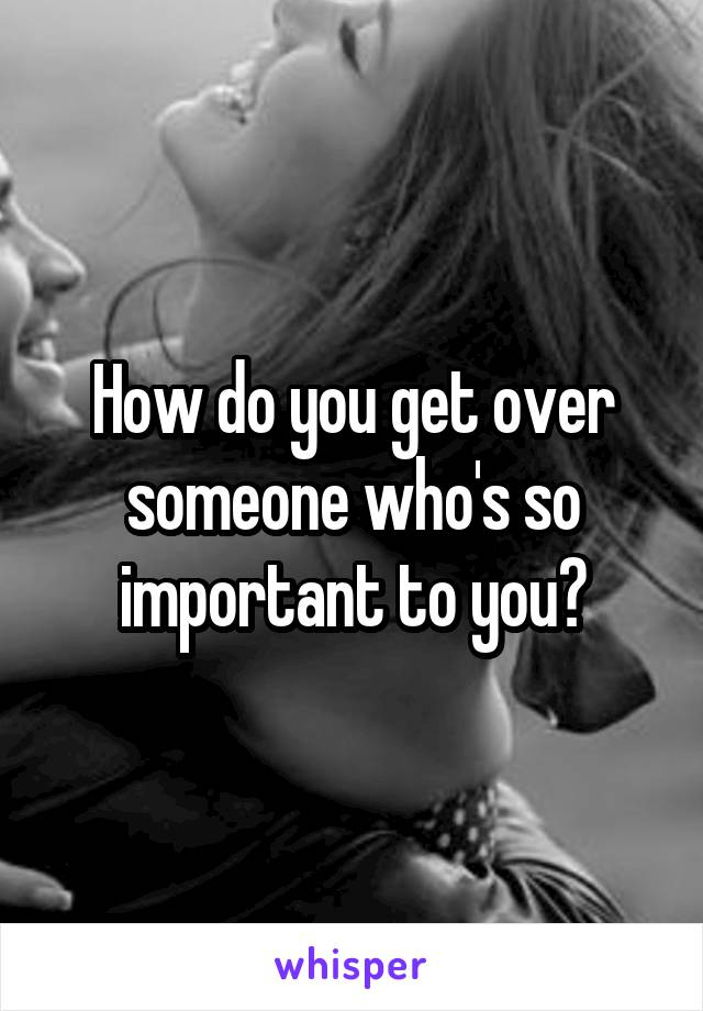 How do you get over someone who's so important to you?