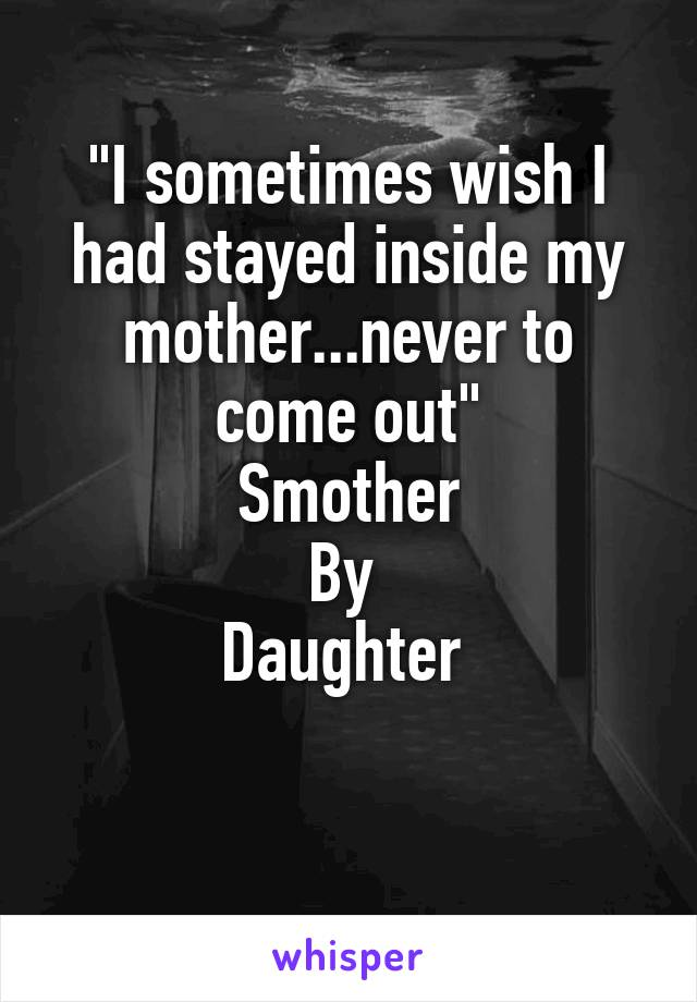 """""""I sometimes wish I had stayed inside my mother...never to come out"""" Smother By  Daughter"""