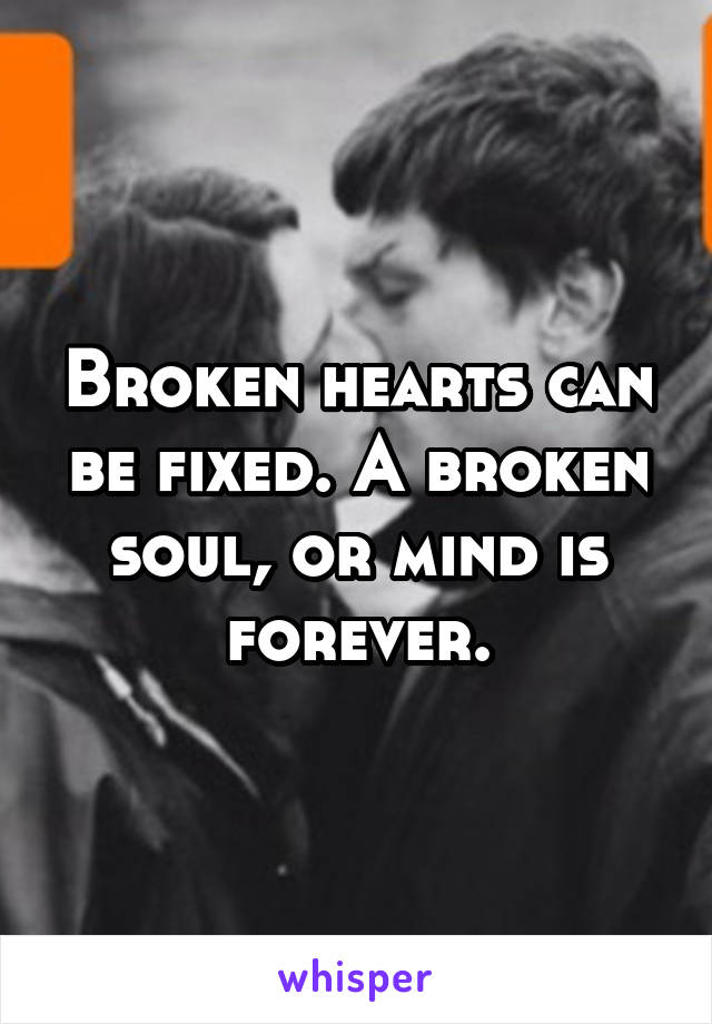 Broken hearts can be fixed. A broken soul, or mind is forever.