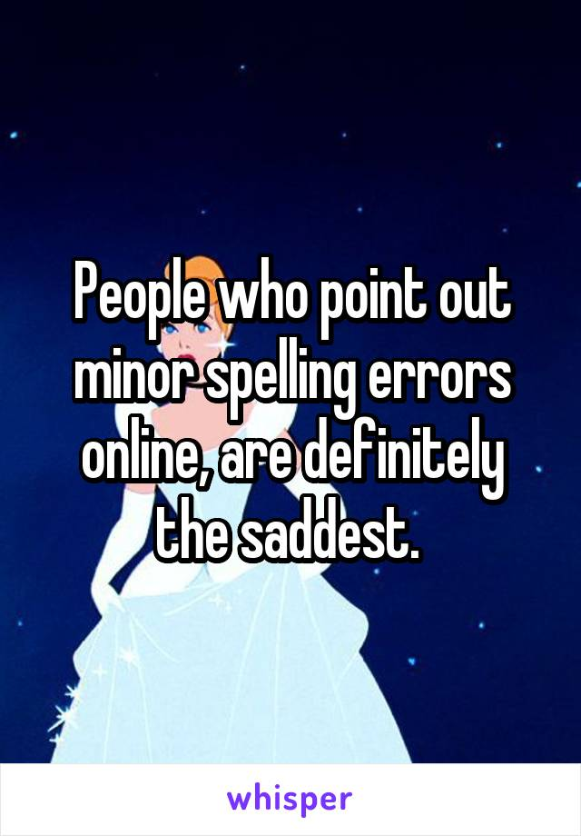 People who point out minor spelling errors online, are definitely the saddest.