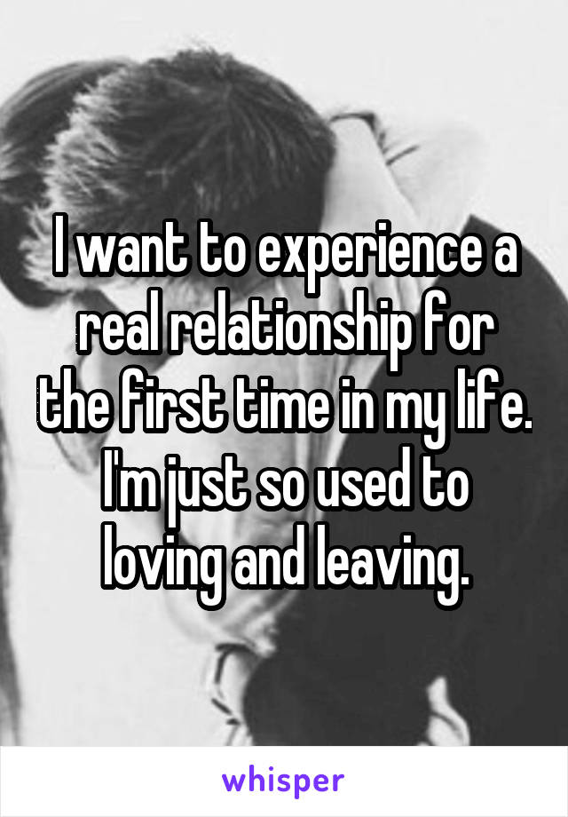 I want to experience a real relationship for the first time in my life. I'm just so used to loving and leaving.