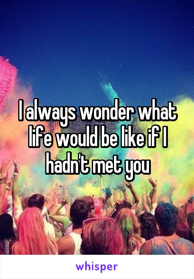 I always wonder what life would be like if I hadn't met you