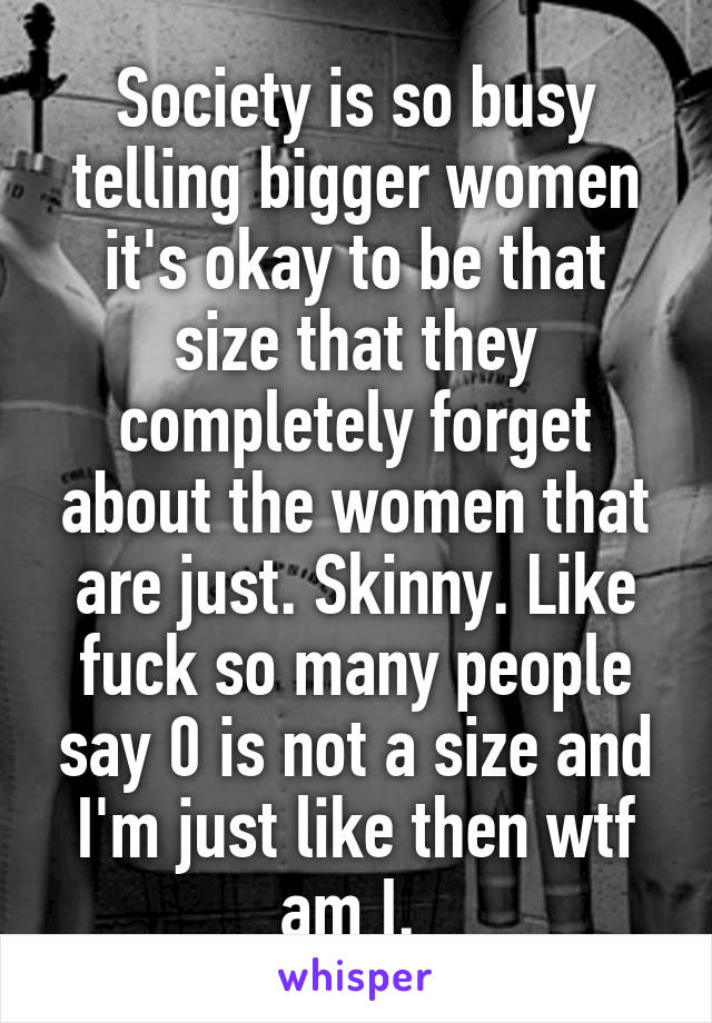 Society is so busy telling bigger women it's okay to be that size that they completely forget about the women that are just. Skinny. Like fuck so many people say 0 is not a size and I'm just like then wtf am I.