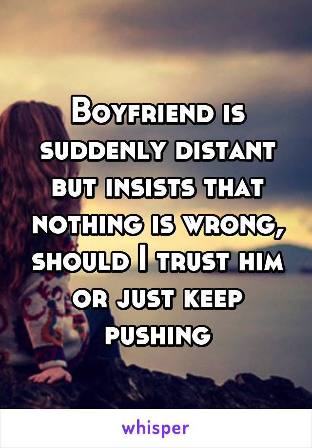Boyfriend is suddenly distant but insists that nothing is wrong, should I trust him or just keep pushing