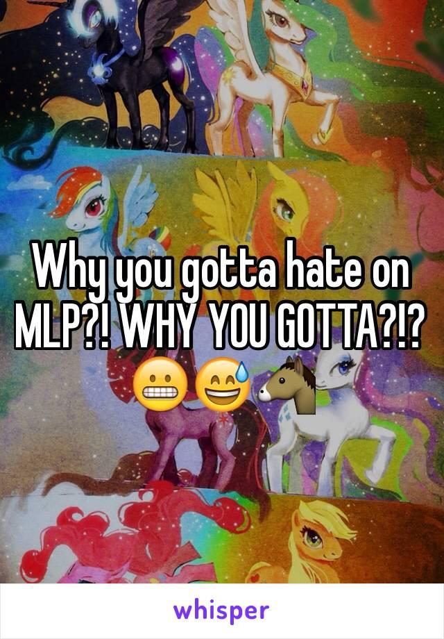 Why you gotta hate on MLP?! WHY YOU GOTTA?!? 😬😅🐴