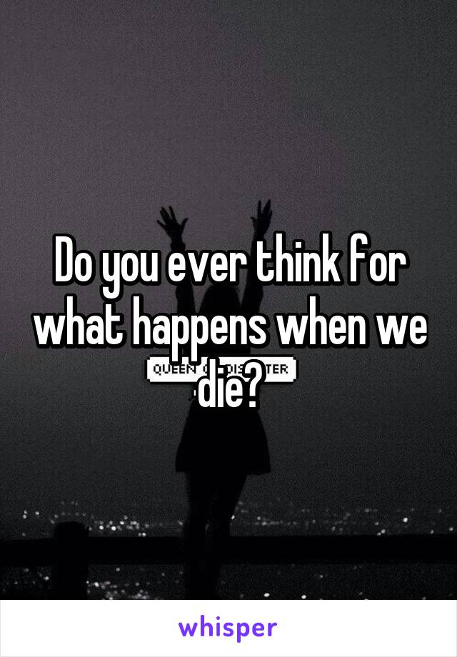 Do you ever think for what happens when we die?