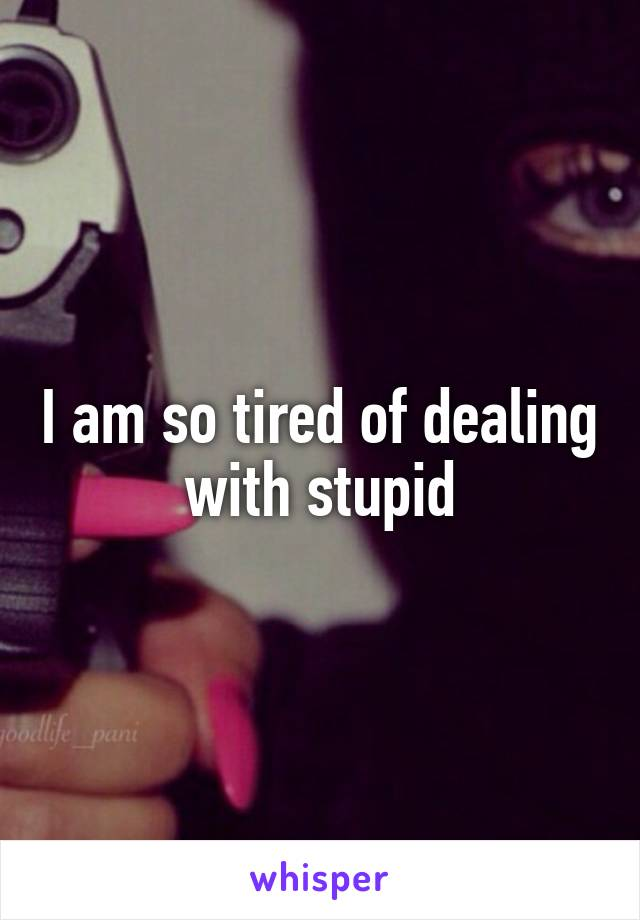 I am so tired of dealing with stupid