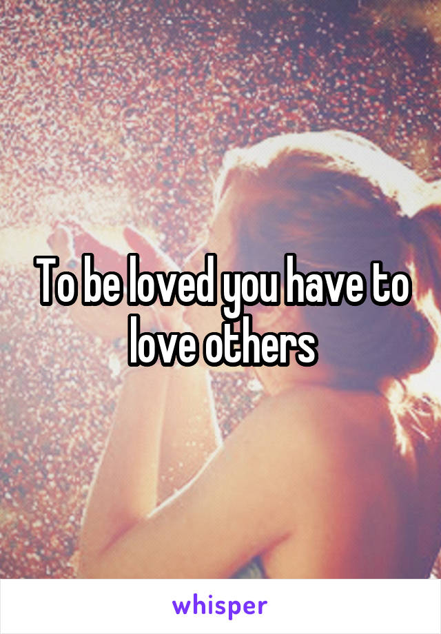 To be loved you have to love others