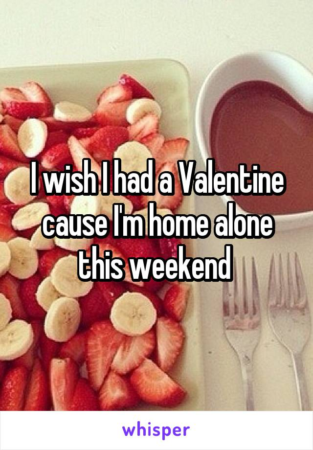 I wish I had a Valentine cause I'm home alone this weekend