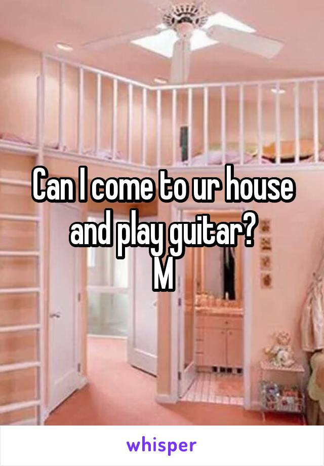 Can I come to ur house and play guitar? M