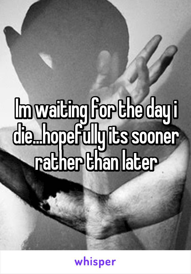 Im waiting for the day i die...hopefully its sooner rather than later