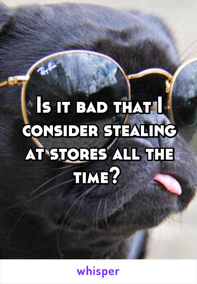 Is it bad that I consider stealing at stores all the time?