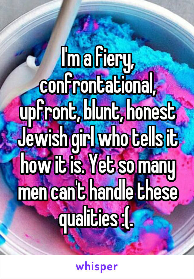 I'm a fiery, confrontational, upfront, blunt, honest Jewish girl who tells it how it is. Yet so many men can't handle these qualities :(.