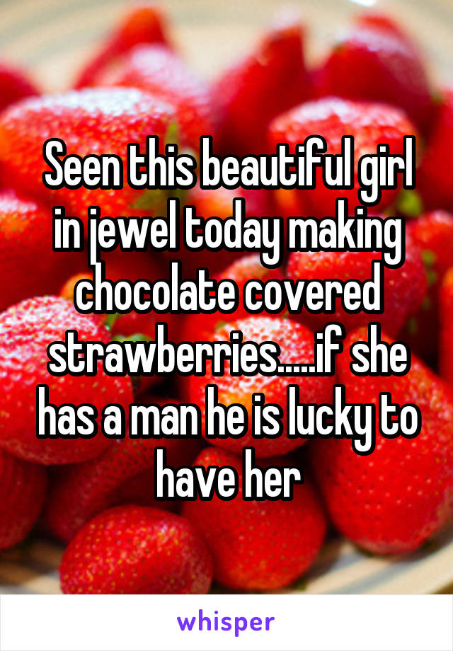 Seen this beautiful girl in jewel today making chocolate covered strawberries.....if she has a man he is lucky to have her