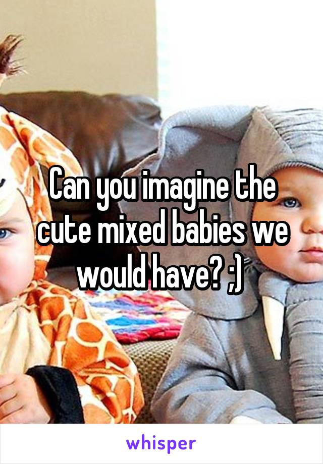 Can you imagine the cute mixed babies we would have? ;)
