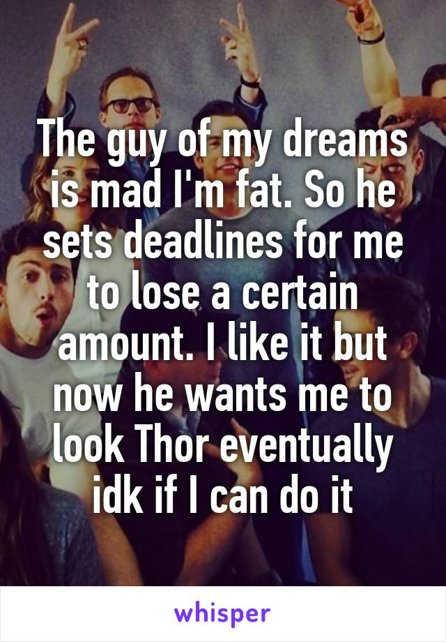 The guy of my dreams is mad I'm fat. So he sets deadlines for me to lose a certain amount. I like it but now he wants me to look Thor eventually idk if I can do it