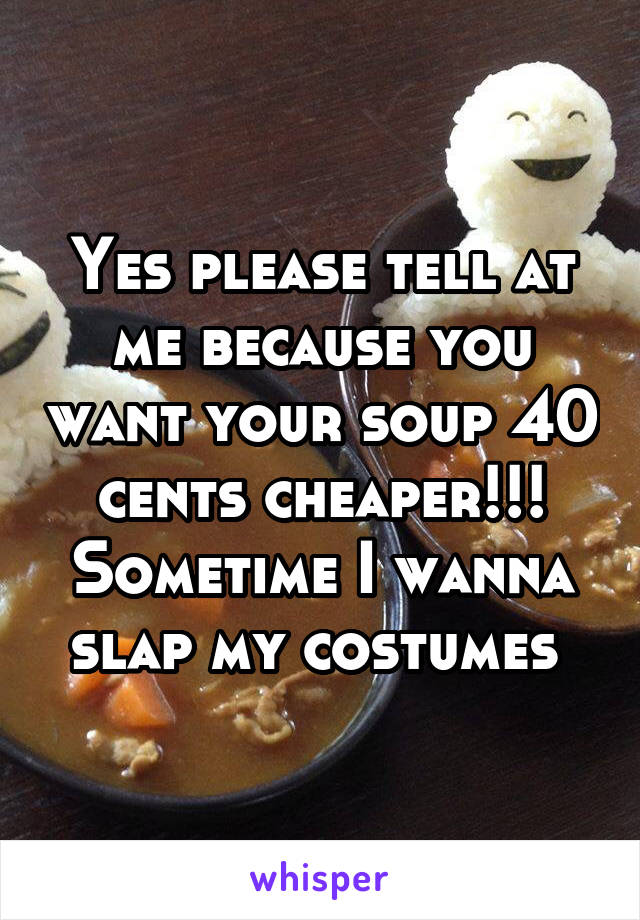 Yes please tell at me because you want your soup 40 cents cheaper!!! Sometime I wanna slap my costumes