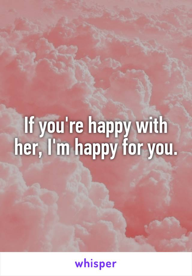 If you're happy with her, I'm happy for you.