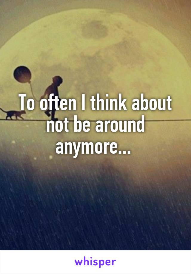 To often I think about not be around anymore...