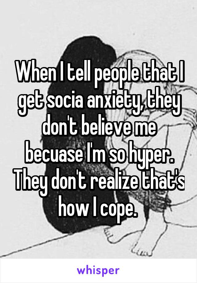When I tell people that I get socia anxiety, they don't believe me becuase I'm so hyper. They don't realize that's how I cope.