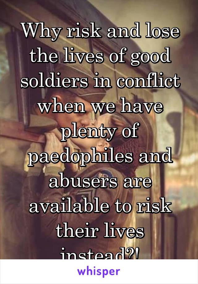 Why risk and lose the lives of good soldiers in conflict when we have plenty of paedophiles and abusers are available to risk their lives instead?!