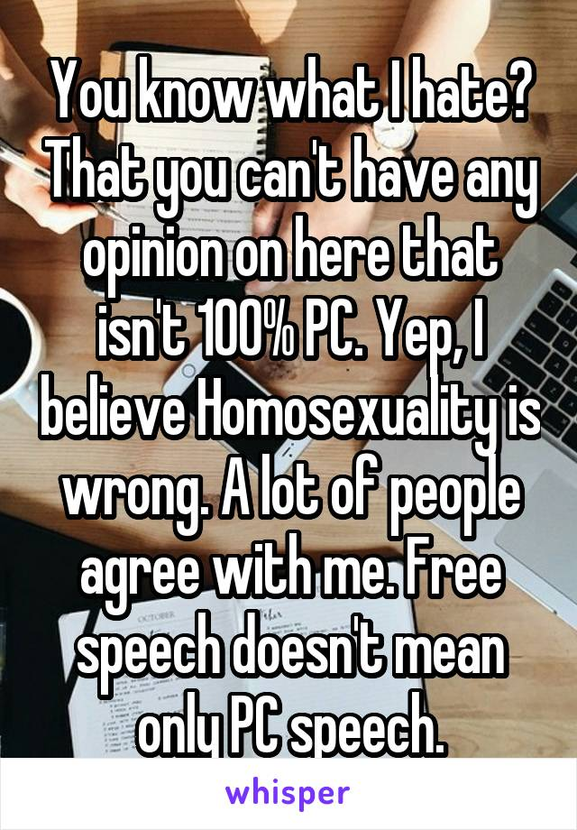 You know what I hate? That you can't have any opinion on here that isn't 100% PC. Yep, I believe Homosexuality is wrong. A lot of people agree with me. Free speech doesn't mean only PC speech.