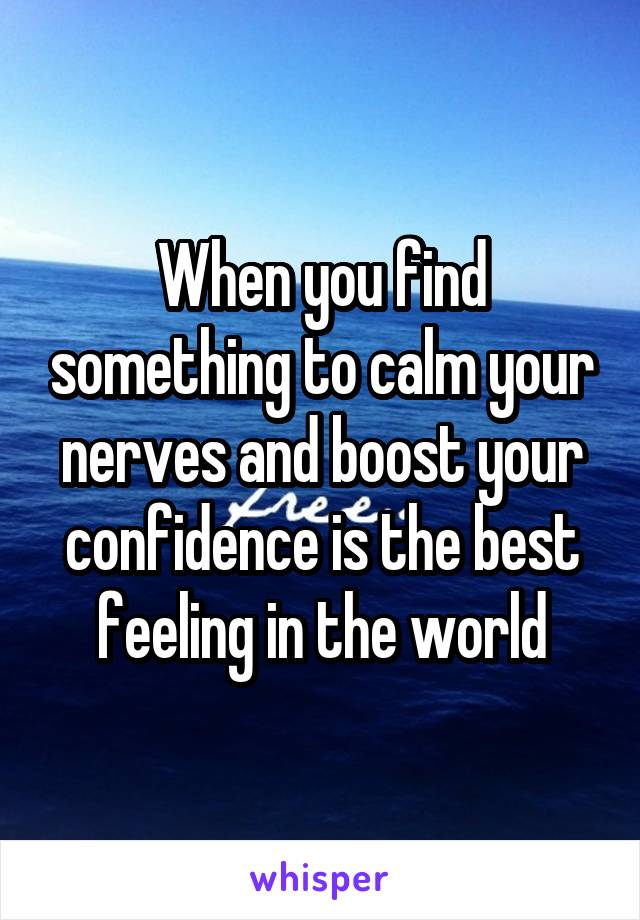 When you find something to calm your nerves and boost your confidence is the best feeling in the world