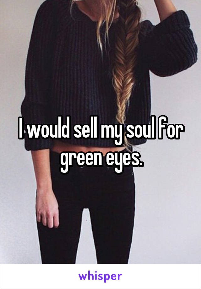I would sell my soul for green eyes.