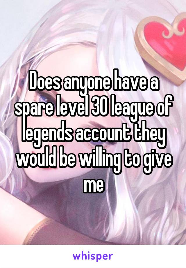 Does anyone have a spare level 30 league of legends account they would be willing to give me