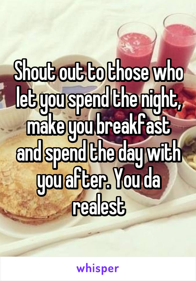 Shout out to those who let you spend the night, make you breakfast and spend the day with you after. You da realest