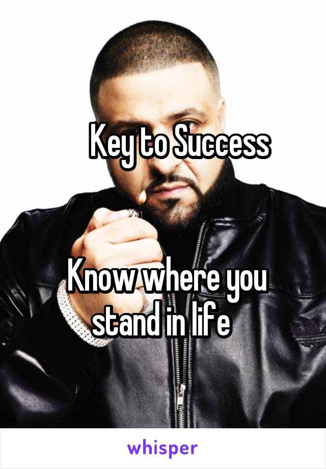 Key to Success      Know where you stand in life