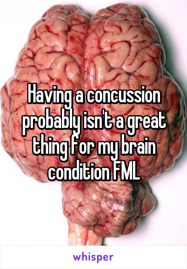 Having a concussion probably isn't a great thing for my brain condition FML