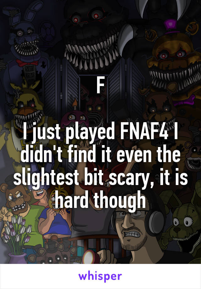 F  I just played FNAF4 I didn't find it even the slightest bit scary, it is hard though