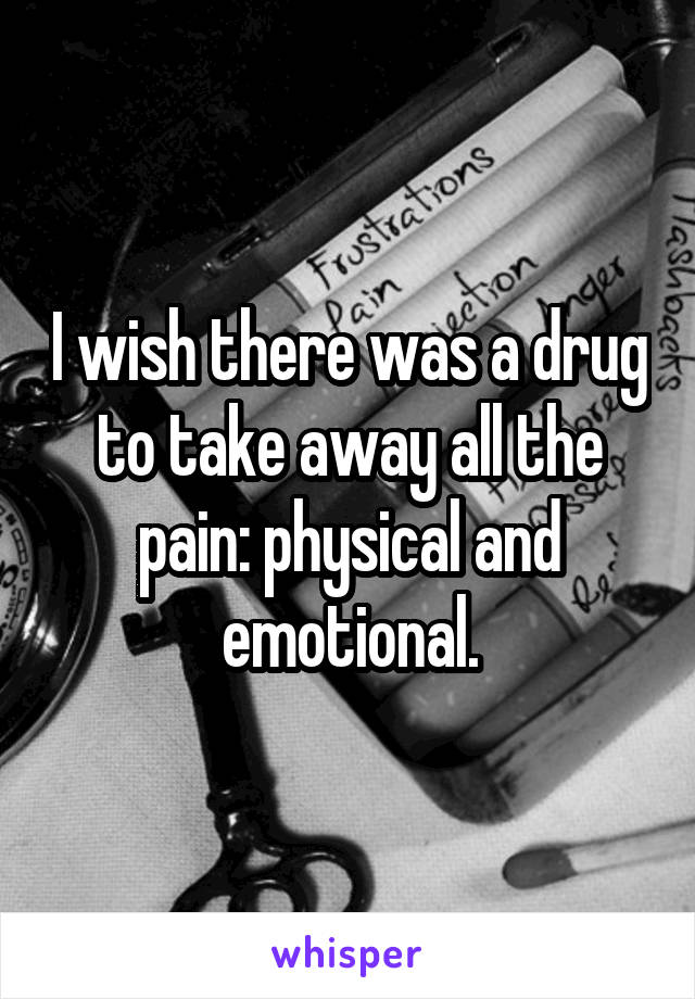I wish there was a drug to take away all the pain: physical and emotional.